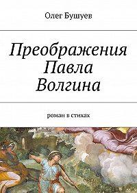 Олег Бушуев -Преображения Павла Волгина. роман встихах