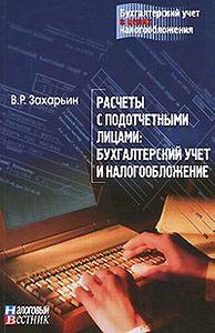 В.Р. Захарьин -Расчеты с подотчетными лицами: бухгалтерский учет и налогообложение.