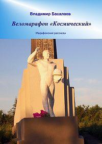 Владимир Басалаев -Веломарафон «Космический». Марафонские рассказы