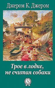 Джером Джером -Трое в лодке, не считая собаки