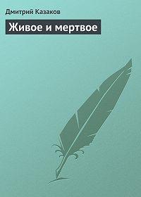 Дмитрий Казаков - Живое и мертвое