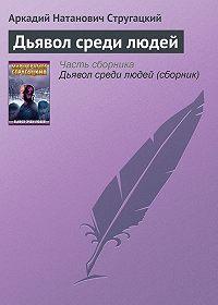 Аркадий и Борис Стругацкие -Дьявол среди людей