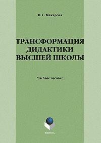 Н. С. Макарова -Трансформация дидактики высшей школы: учебное пособие