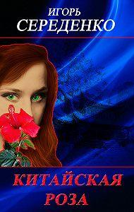 Игорь Середенко -Китайская роза