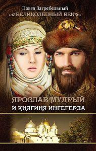 Павел Загребельный -Ярослав Мудрый и Княгиня Ингегерда
