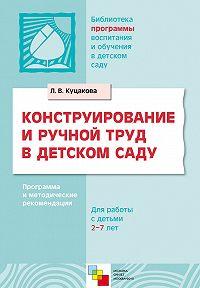 Л. В. Куцакова -Конструирование и ручной труд в детском саду. Программа и методические рекомендации. Для детей 2-7 лет