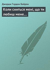 Джордж Гордон Байрон -Коли сниться мені, що ти любиш мене…
