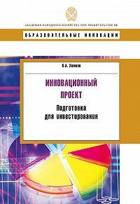 Константин Хомкин - Инновационный проект. Подготовка для инвестирования