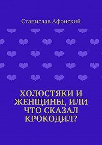 Станислав Афонский - Холостяки и женщины, или Что сказал крокодил?