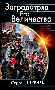 Сергей Шкенёв -Заградотряд Его Величества. «Развалинами Лондона удовлетворен!»