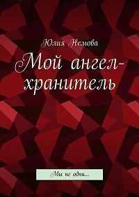 Юлия Немова -Мой ангел-хранитель. Мы неодни…