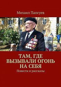 Михаил Папсуев -Там, где вызывали огонь насебя. Повести ирассказы