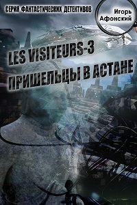 Игорь Афонский -Les visiteurs-3. Пришельцы в Астане