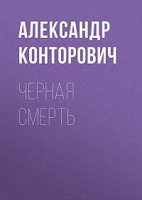 Александр Сергеевич Конторович -Черная смерть