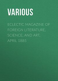 Various -Eclectic Magazine of Foreign Literature, Science, and Art, April 1885