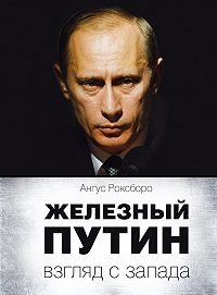 Ангус Роксборо -Железный Путин: взгляд с Запада