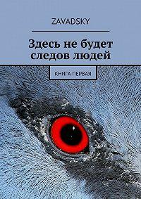 Zavadsky -Здесь не будет следов людей. Книга первая