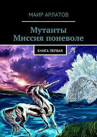 Маир Арлатов -Мутанты. Миссия поневоле. книга первая
