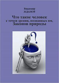 Владимир Жданов -Что такое человек, с точки зрения познанных им Законов природы
