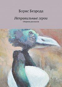 Борис Безрода -Неправильные герои. Сборник рассказов