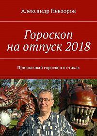 Александр Невзоров -Гороскоп наотпуск2018. Прикольный гороскоп встихах