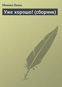 Михаил Окунь - Уже хорошо! (сборник)