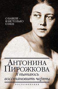 Антонина Пирожкова - Я пытаюсь восстановить черты. О Бабеле – и не только о нем