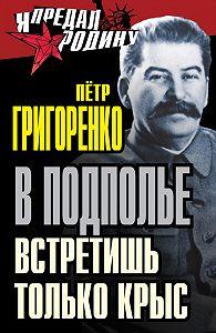 Петр Григоренко -В подполье встретишь только крыс