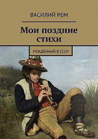Василий Рем -Мои поздние стихи. Рождённый вСССР