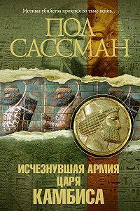Пол Сассман -Исчезнувшая армия царя Камбиса