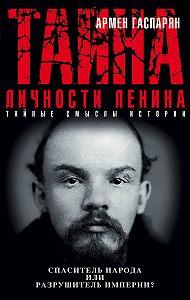 Армен Сумбатович Гаспарян -Тайна личности Ленина. Спаситель народа или разрушитель империи?
