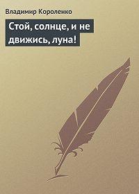 Владимир Короленко -Стой, солнце, и не движись, луна!