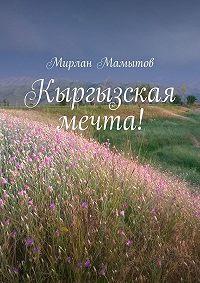 Мирлан Мамытов -Кыргызская мечта!