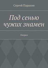 Сергей Парахин -Под сенью чужих знамен