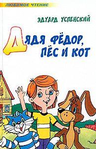 Эдуард Успенский - Дядя Фёдор пёс и кот