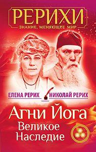 Елена Рерих -Агни Йога. Великое наследие (сборник)
