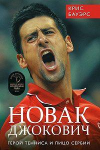 Крис Бауэрс - Новак Джокович – герой тенниса и лицо Сербии
