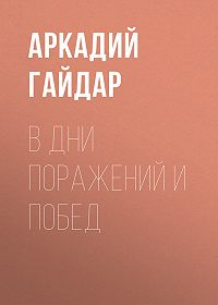 Аркадий Гайдар -В дни поражений и побед