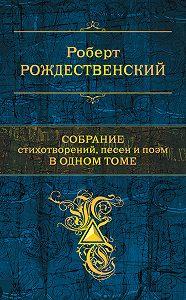 Роберт Рождественский -Собрание стихотворений, песен и поэм в одном томе