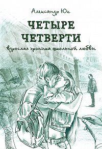 Александр Юк -Четыре четверти. Взрослая хроника школьной любви
