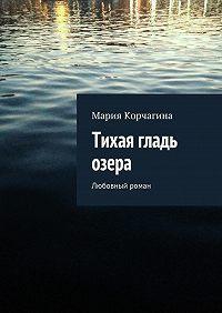 Мария Корчагина -Тихая гладь озера. Любовный роман