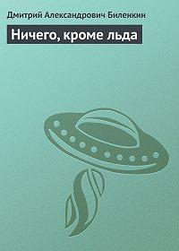 Дмитрий Биленкин -Ничего, кроме льда