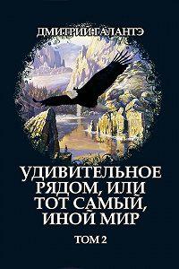 Дмитрий Галантэ -Удивительное рядом, или тот самый, иной мир. Том 2