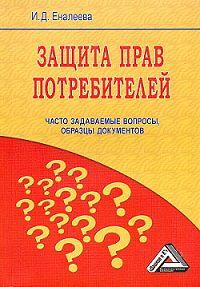 И. Д. Еналеева - Защита прав потребителей: часто задаваемые вопросы, образцы документов