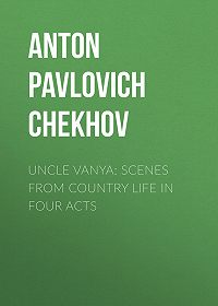 Anton Chekhov -Uncle Vanya: Scenes from Country Life in Four Acts