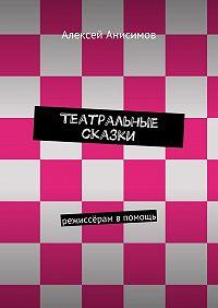 Алексей Анисимов -Театральные сказки. режиссёрам впомощь
