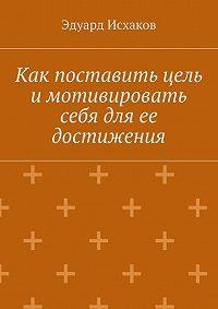 Эдуард Исхаков - Как поставить цель и мотивировать себя для ее достижения