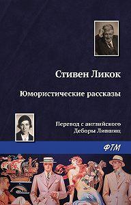 Стивен Батлер Ликок -Юмористические рассказы (сборник)