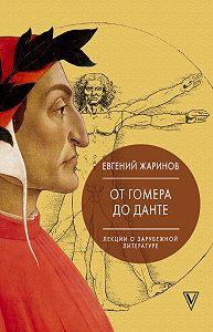 Евгений Викторович Жаринов -Лекции о зарубежной литературе. От Гомера до Данте