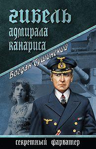 Богдан Сушинский -Гибель адмирала Канариса